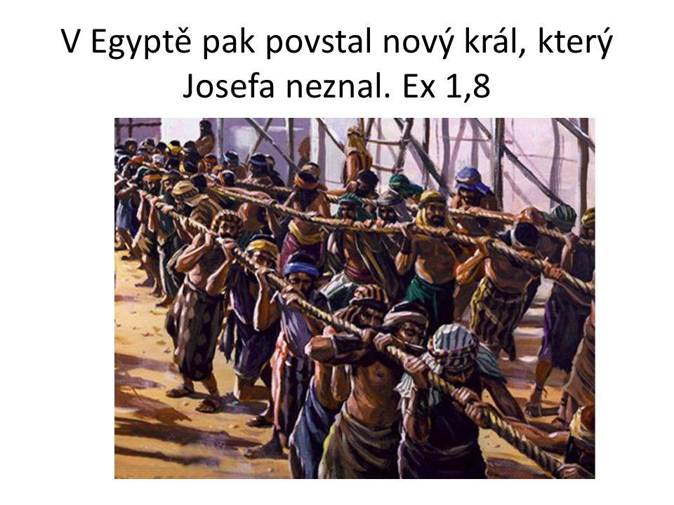 V Egyptě pak povstal nový král, který Josefa neznal. Ex 1,8