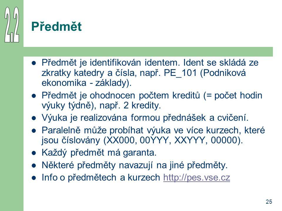 2.2 Předmět. Předmět je identifikován identem. Ident se skládá ze zkratky katedry a čísla, např. PE_101 (Podniková ekonomika - základy).