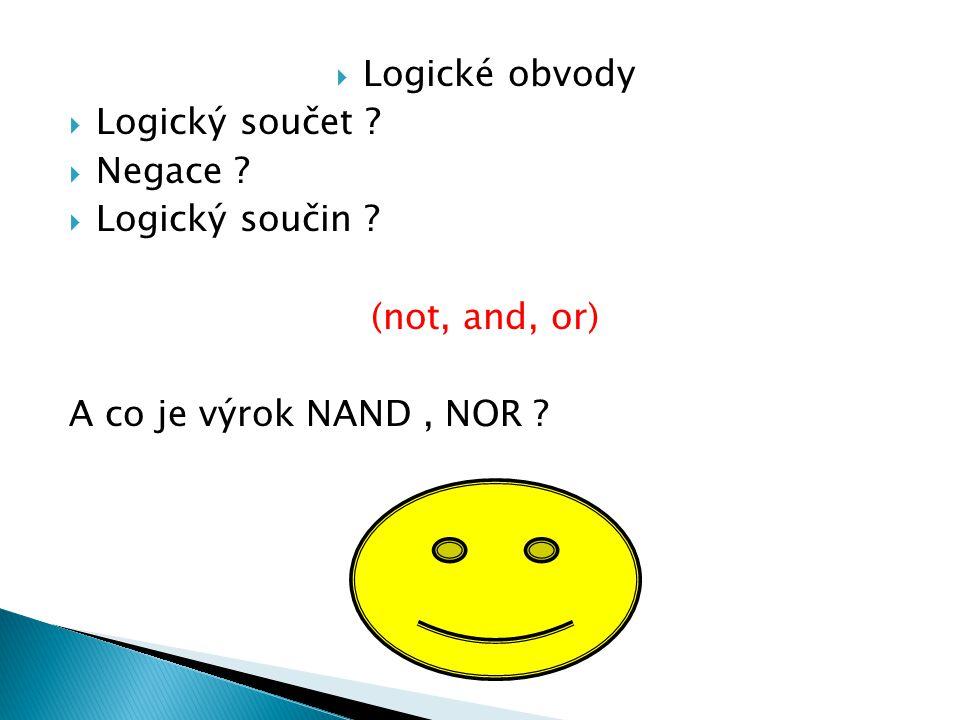 Logické obvody Logický součet Negace Logický součin (not, and, or) A co je výrok NAND , NOR