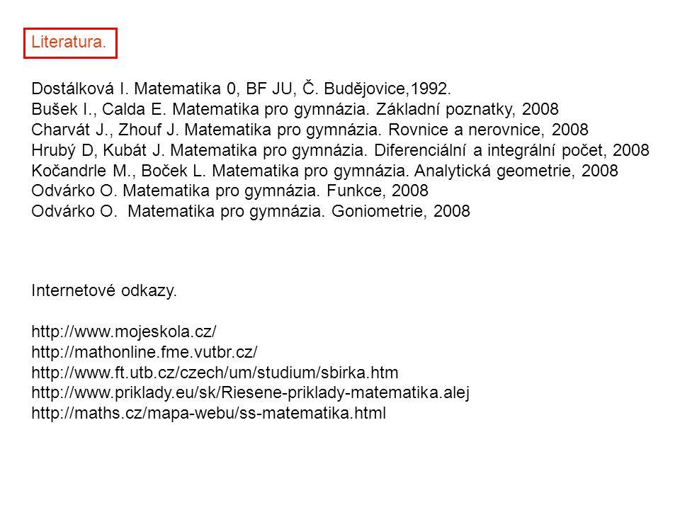 Literatura. Dostálková I. Matematika 0, BF JU, Č. Budějovice,1992. Bušek I., Calda E. Matematika pro gymnázia. Základní poznatky, 2008.