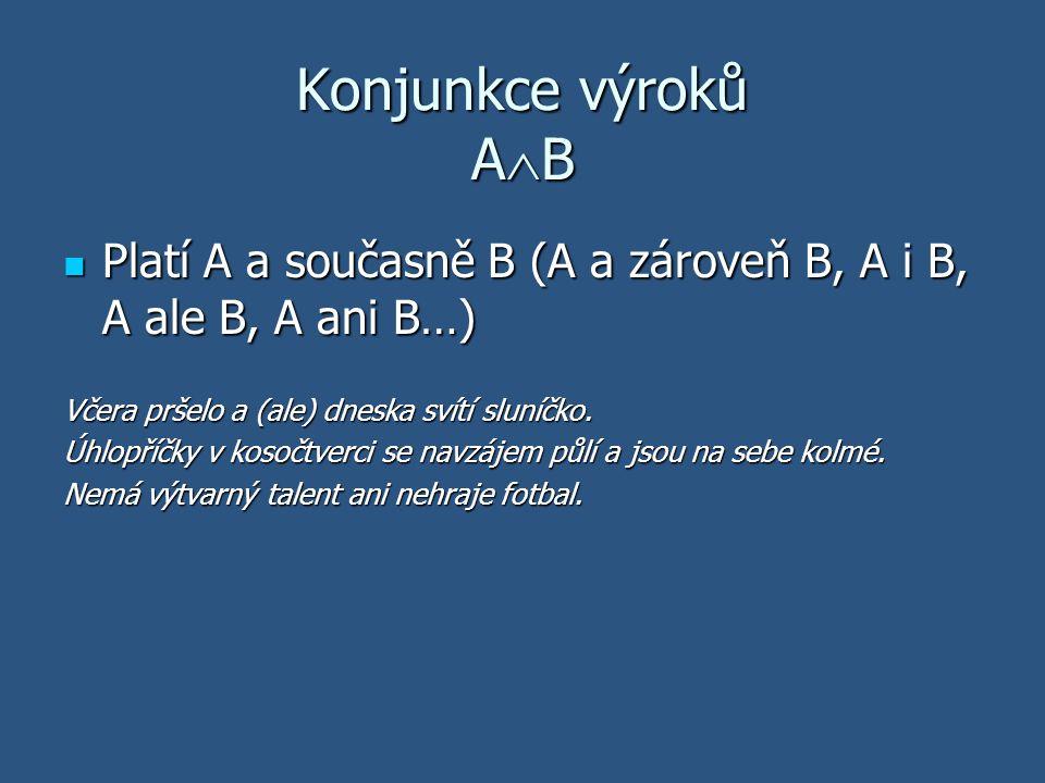 Konjunkce výroků AB Platí A a současně B (A a zároveň B, A i B, A ale B, A ani B…) Včera pršelo a (ale) dneska svítí sluníčko.
