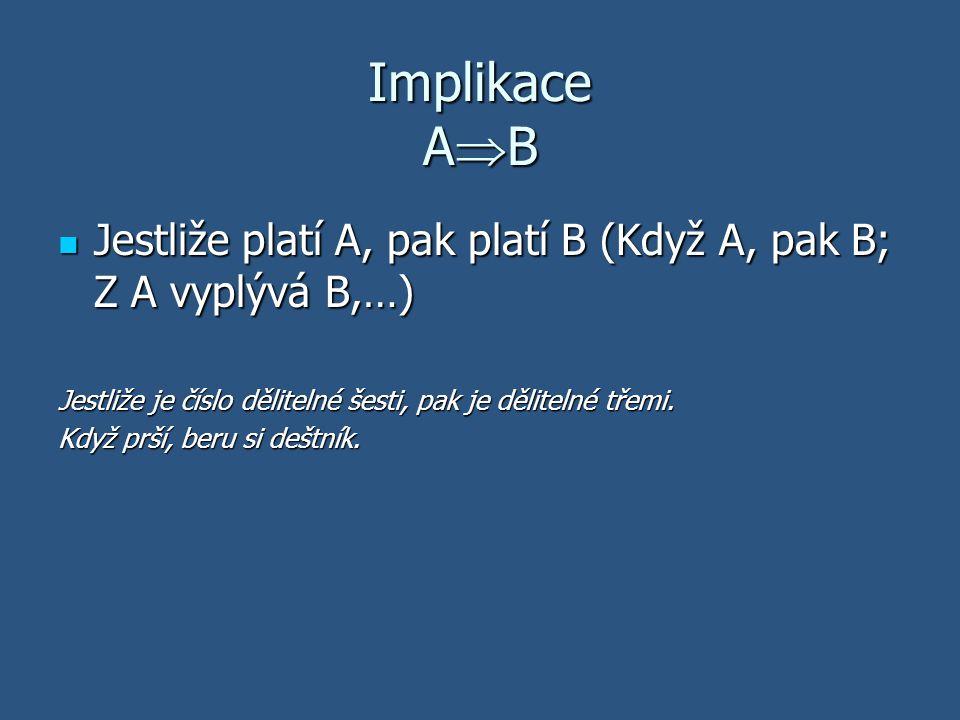 Implikace AB Jestliže platí A, pak platí B (Když A, pak B; Z A vyplývá B,…) Jestliže je číslo dělitelné šesti, pak je dělitelné třemi.