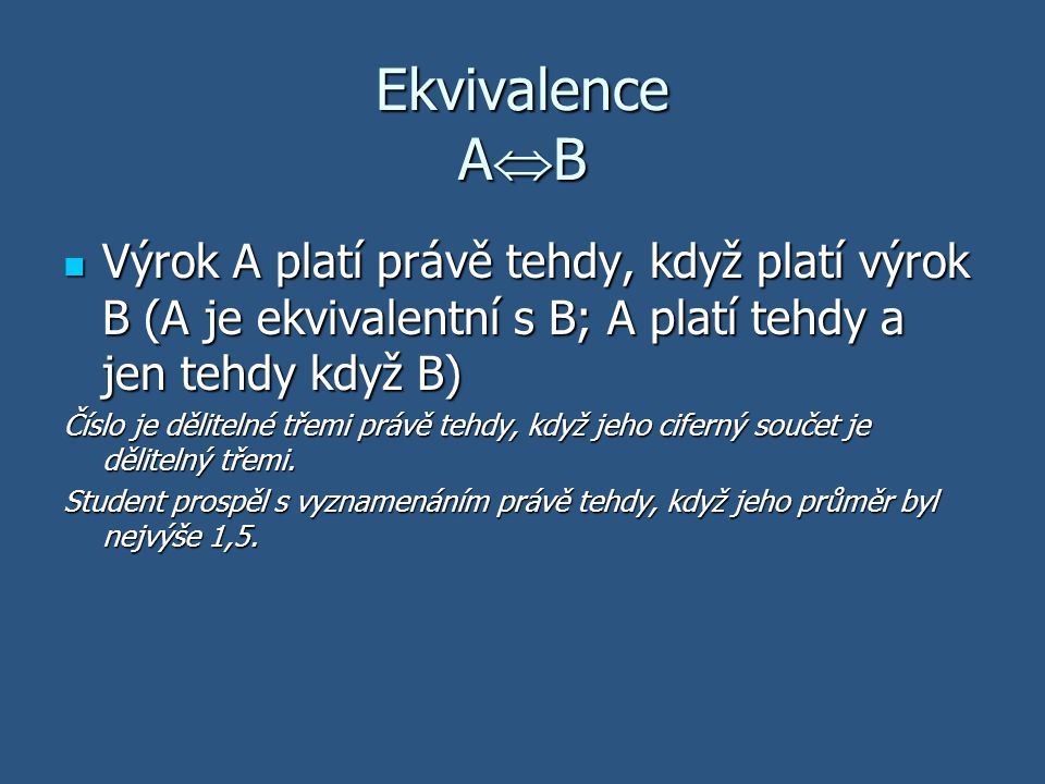 Ekvivalence AB Výrok A platí právě tehdy, když platí výrok B (A je ekvivalentní s B; A platí tehdy a jen tehdy když B)
