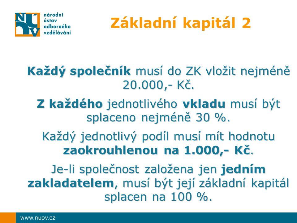 Základní kapitál 2 Každý společník musí do ZK vložit nejméně 20.000,- Kč. Z každého jednotlivého vkladu musí být splaceno nejméně 30 %.