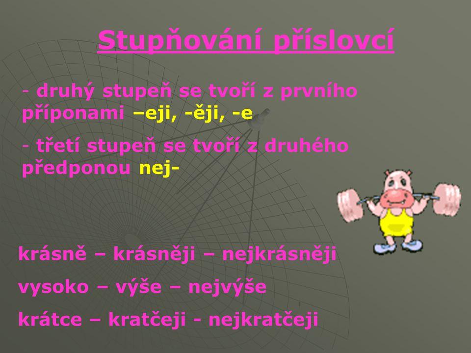 Stupňování příslovcí druhý stupeň se tvoří z prvního příponami –eji, -ěji, -e. třetí stupeň se tvoří z druhého předponou nej-