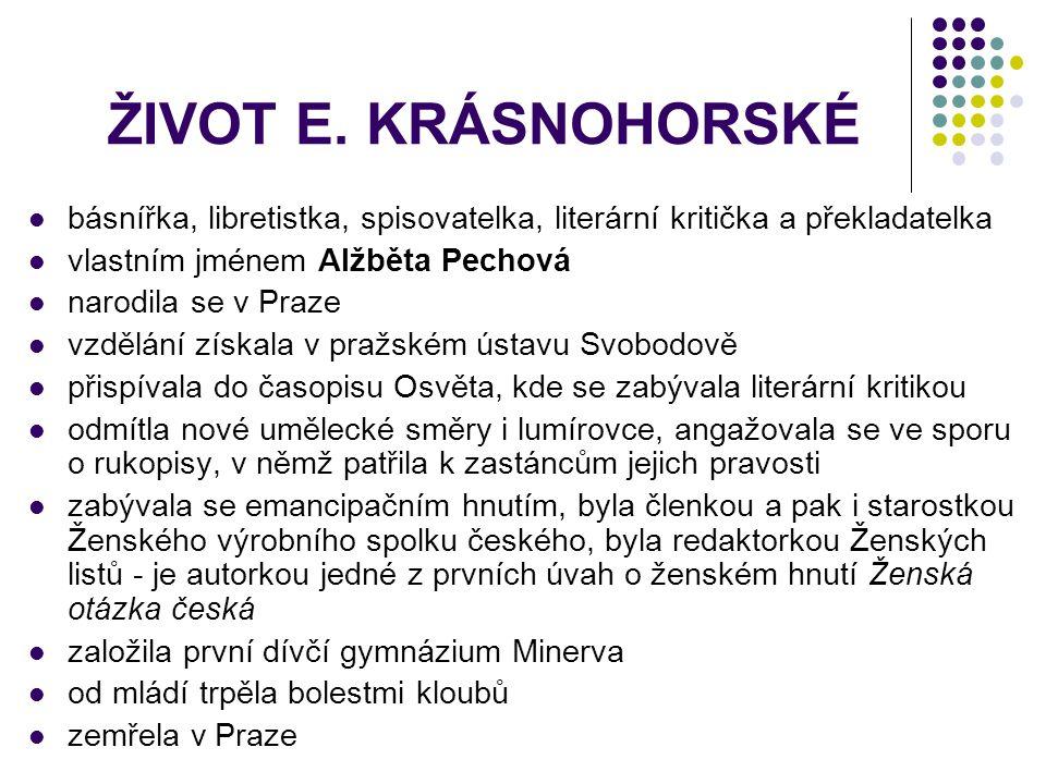 ŽIVOT E. KRÁSNOHORSKÉ básnířka, libretistka, spisovatelka, literární kritička a překladatelka. vlastním jménem Alžběta Pechová.