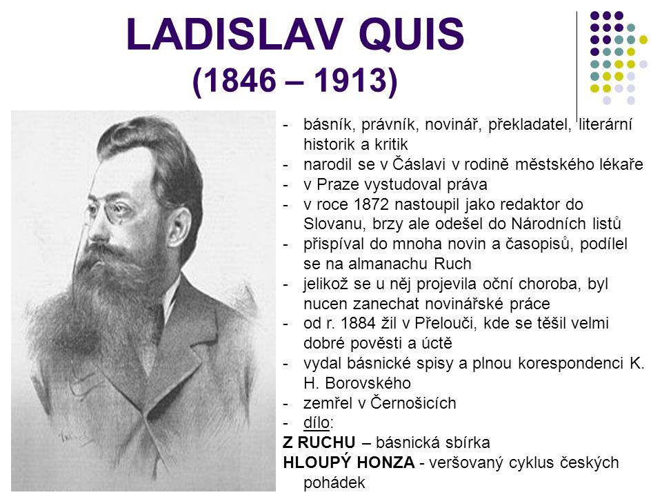 LADISLAV QUIS (1846 – 1913) básník, právník, novinář, překladatel, literární historik a kritik. narodil se v Čáslavi v rodině městského lékaře.