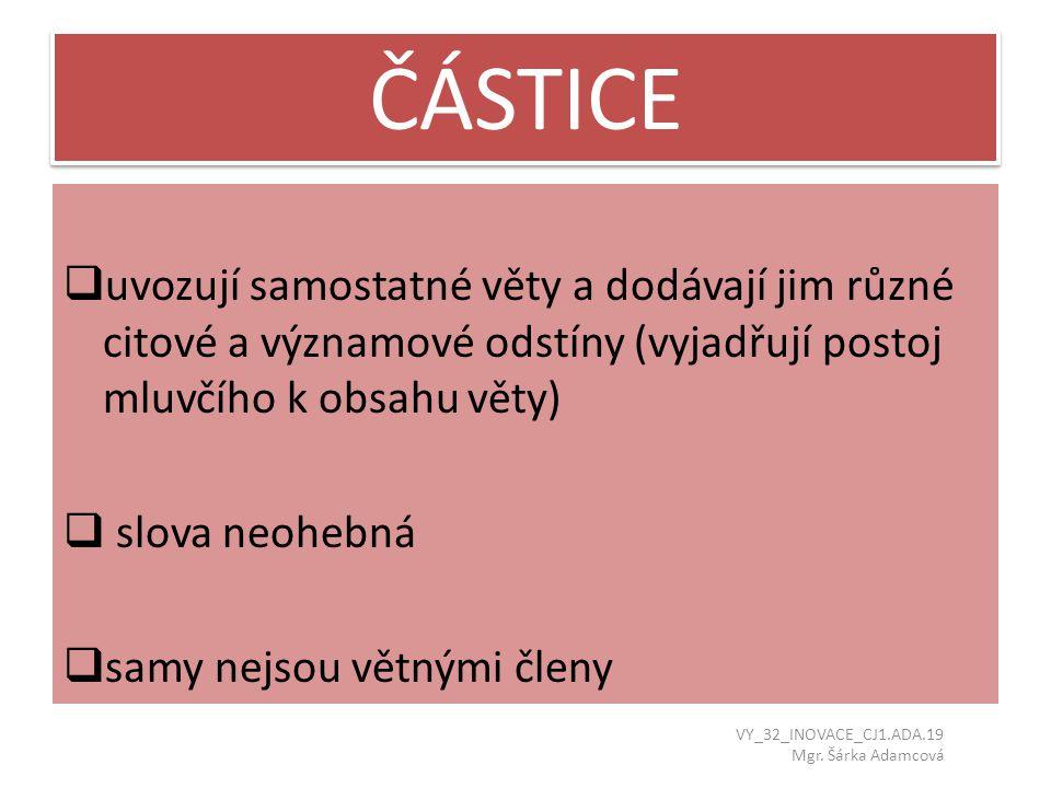 ČÁSTICE uvozují samostatné věty a dodávají jim různé citové a významové odstíny (vyjadřují postoj mluvčího k obsahu věty)