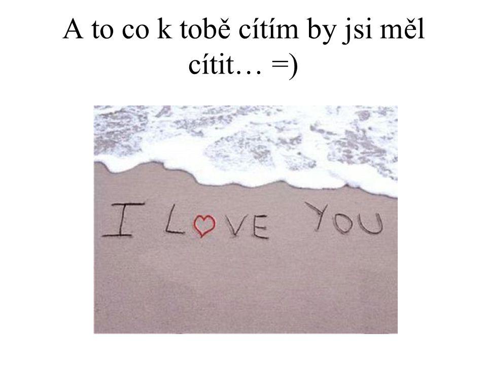 A to co k tobě cítím by jsi měl cítit… =)