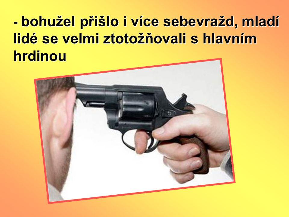 - bohužel přišlo i více sebevražd, mladí lidé se velmi ztotožňovali s hlavním hrdinou