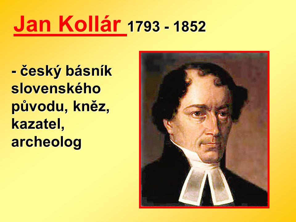 Jan Kollár 1793 - 1852 - český básník slovenského původu, kněz, kazatel, archeolog