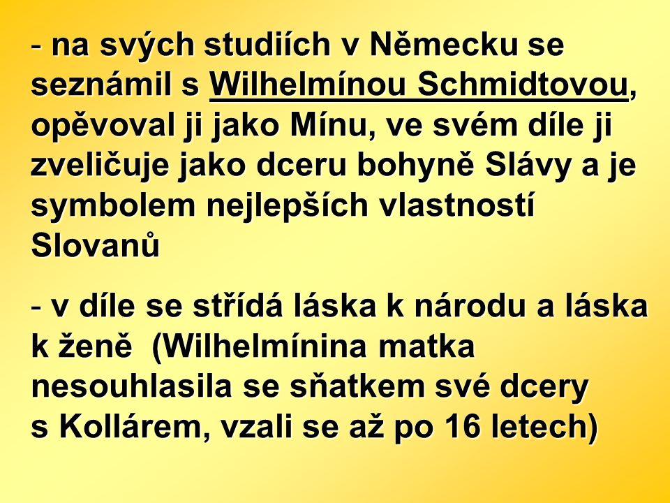 na svých studiích v Německu se seznámil s Wilhelmínou Schmidtovou, opěvoval ji jako Mínu, ve svém díle ji zveličuje jako dceru bohyně Slávy a je symbolem nejlepších vlastností Slovanů