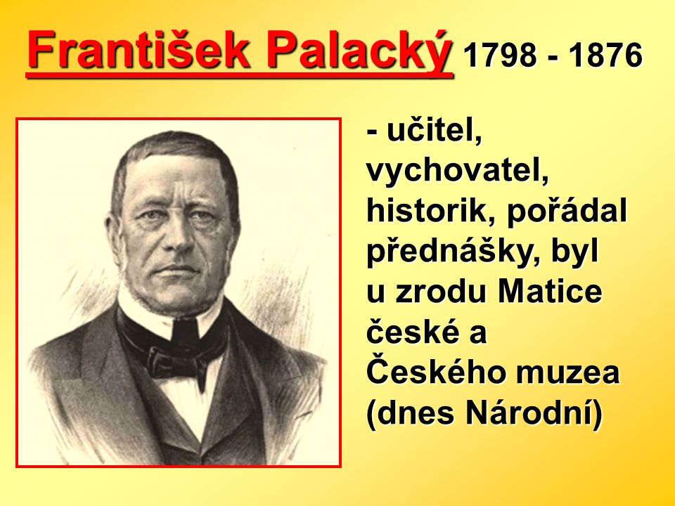 František Palacký 1798 - 1876 - učitel, vychovatel, historik, pořádal přednášky, byl u zrodu Matice české a Českého muzea (dnes Národní)