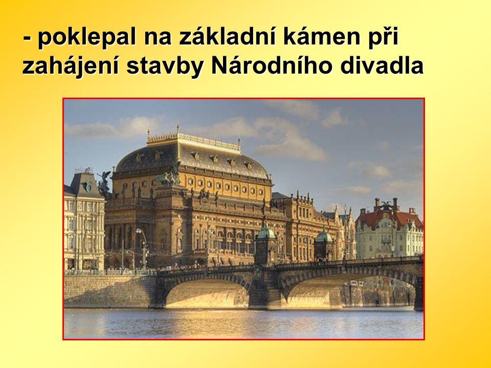 - poklepal na základní kámen při zahájení stavby Národního divadla