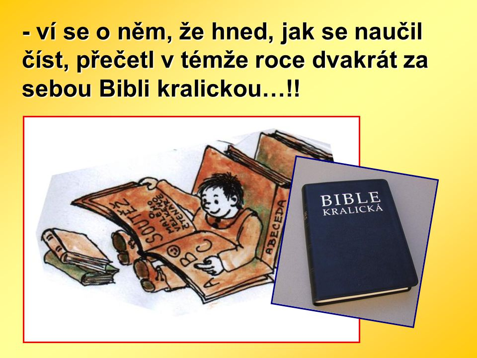 - ví se o něm, že hned, jak se naučil číst, přečetl v témže roce dvakrát za sebou Bibli kralickou…!!