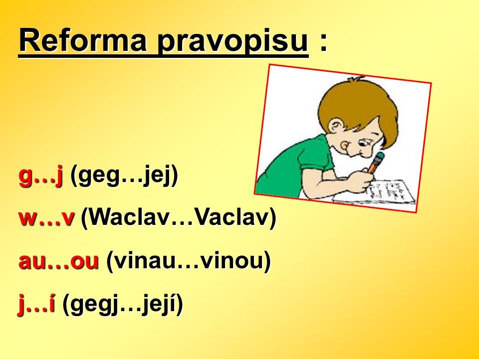 Reforma pravopisu : g…j (geg…jej) w…v (Waclav…Vaclav)