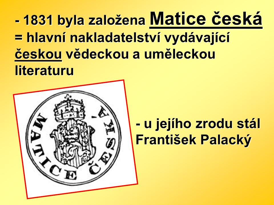 - 1831 byla založena Matice česká = hlavní nakladatelství vydávající českou vědeckou a uměleckou literaturu