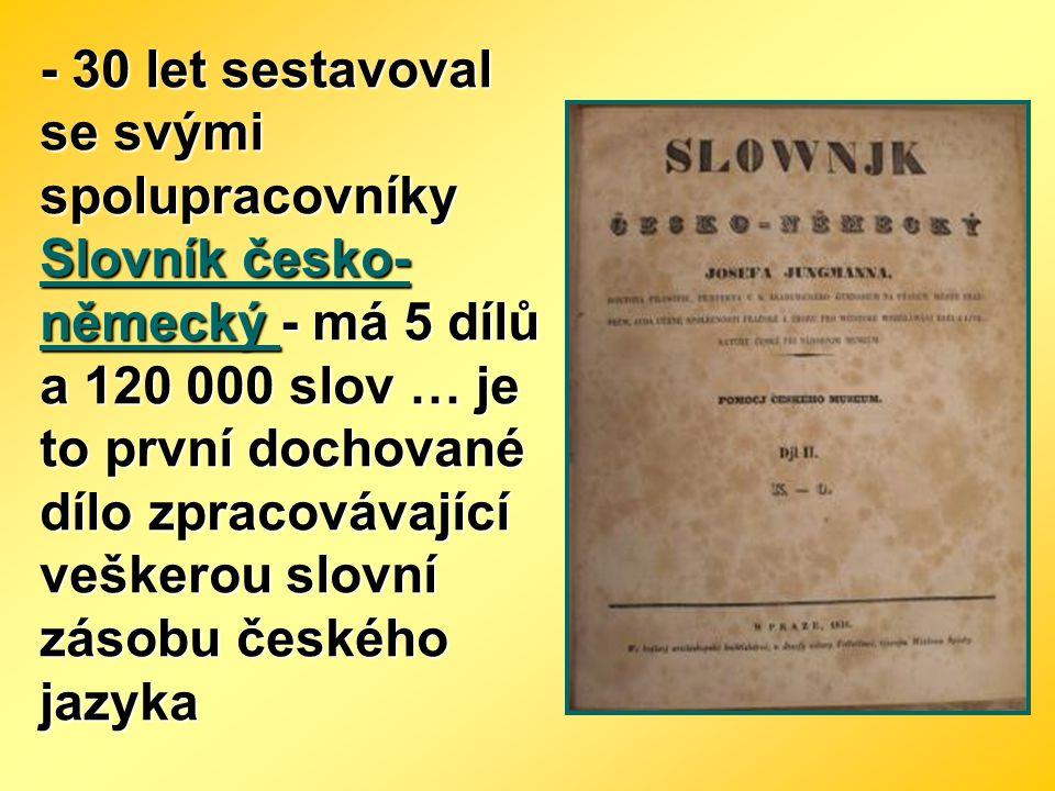 - 30 let sestavoval se svými spolupracovníky Slovník česko-německý - má 5 dílů a 120 000 slov … je to první dochované dílo zpracovávající veškerou slovní zásobu českého jazyka