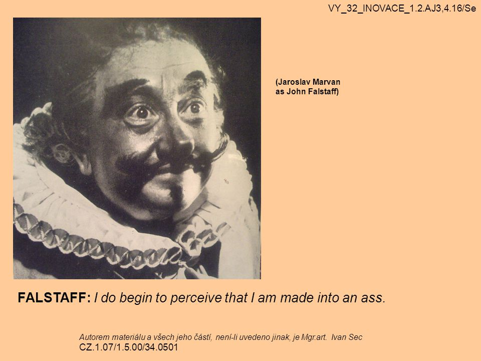 FALSTAFF: I do begin to perceive that I am made into an ass.