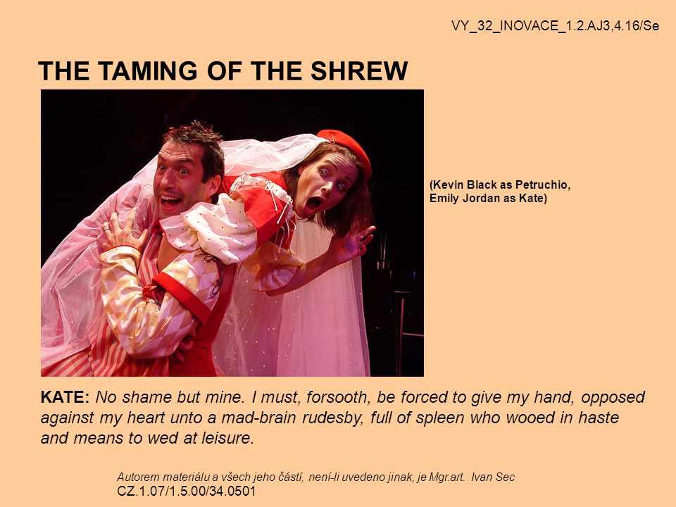 VY_32_INOVACE_1.2.AJ3,4.16/Se THE TAMING OF THE SHREW. (Kevin Black as Petruchio, Emily Jordan as Kate)