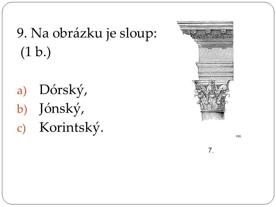 9. Na obrázku je sloup: (1 b.) Dórský, Jónský, Korintský. 7.