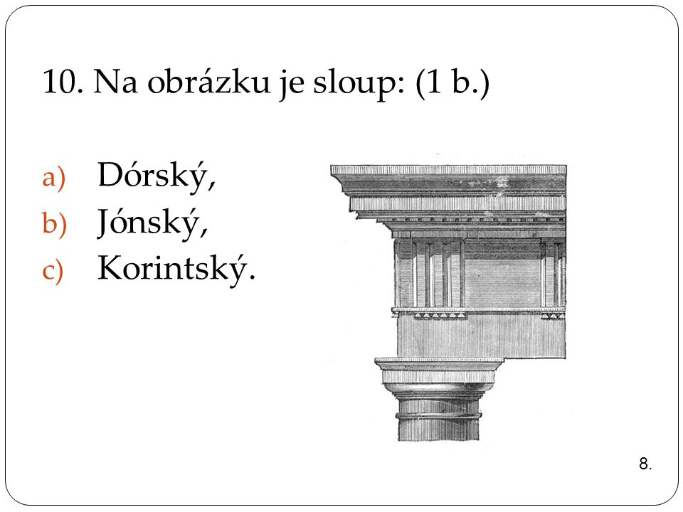 10. Na obrázku je sloup: (1 b.) Dórský, Jónský, Korintský.