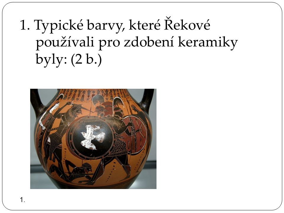 1. Typické barvy, které Řekové používali pro zdobení keramiky byly: (2 b.)