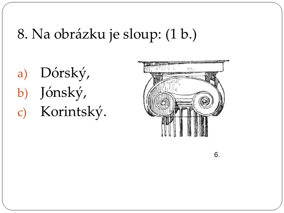 8. Na obrázku je sloup: (1 b.) Dórský, Jónský, Korintský.