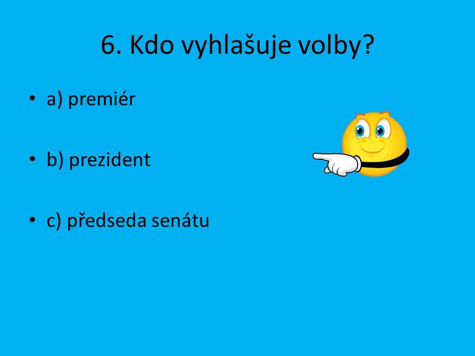 6. Kdo vyhlašuje volby a) premiér b) prezident c) předseda senátu