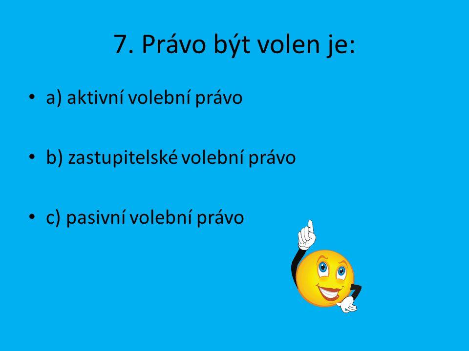 7. Právo být volen je: a) aktivní volební právo