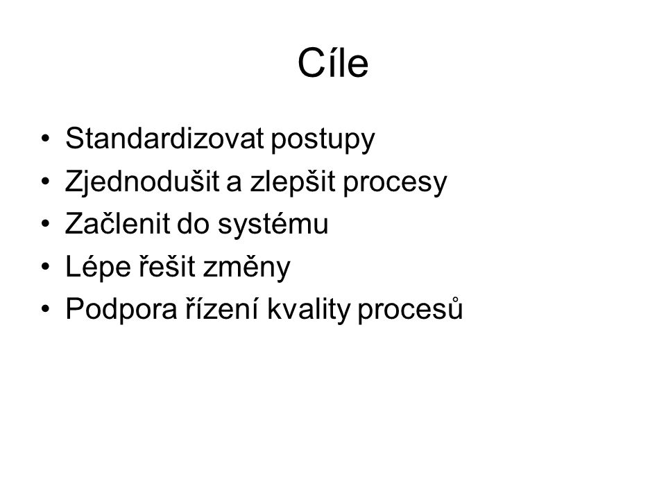 Cíle Standardizovat postupy Zjednodušit a zlepšit procesy