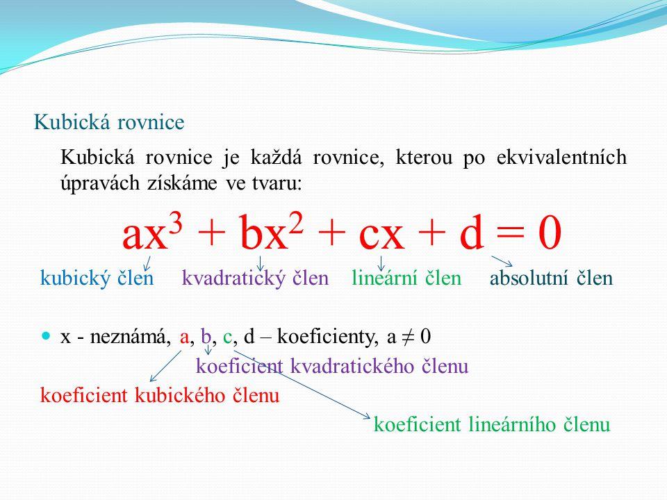 Kubická rovnice Kubická rovnice je každá rovnice, kterou po ekvivalentních úpravách získáme ve tvaru: