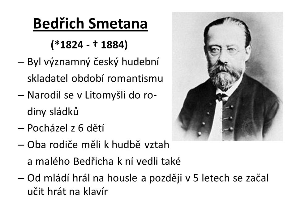 Bedřich Smetana (*1824 - † 1884) Byl významný český hudební