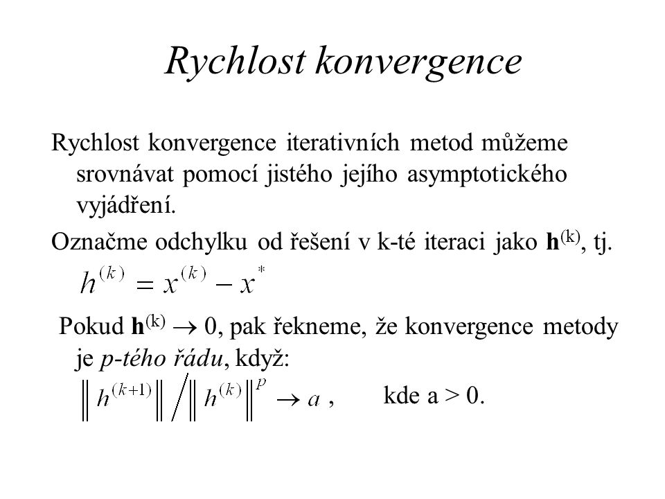 Rychlost konvergence Rychlost konvergence iterativních metod můžeme srovnávat pomocí jistého jejího asymptotického vyjádření.