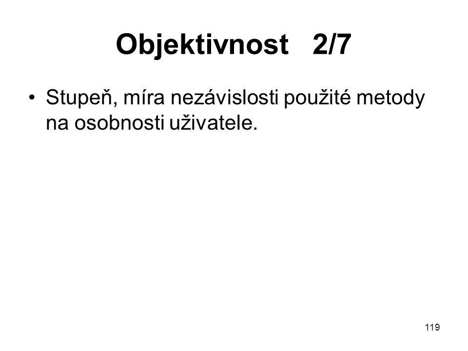 Objektivnost 2/7 Stupeň, míra nezávislosti použité metody na osobnosti uživatele.