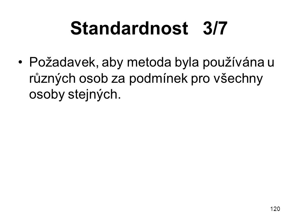 Standardnost 3/7 Požadavek, aby metoda byla používána u různých osob za podmínek pro všechny osoby stejných.