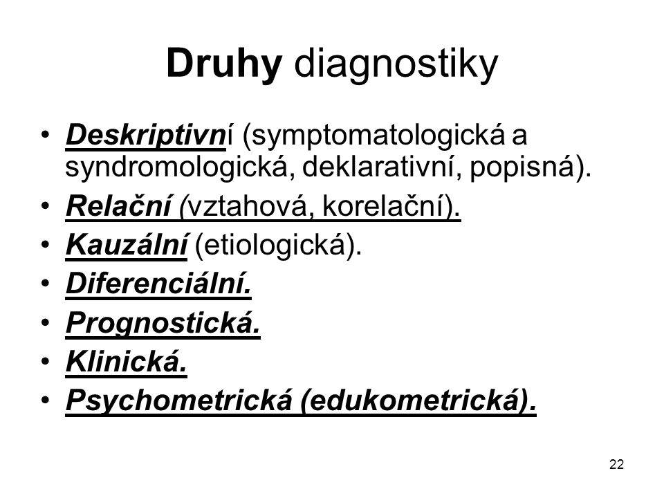 Druhy diagnostiky Deskriptivní (symptomatologická a syndromologická, deklarativní, popisná). Relační (vztahová, korelační).