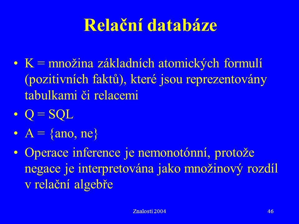 Relační databáze K = množina základních atomických formulí (pozitivních faktů), které jsou reprezentovány tabulkami či relacemi.