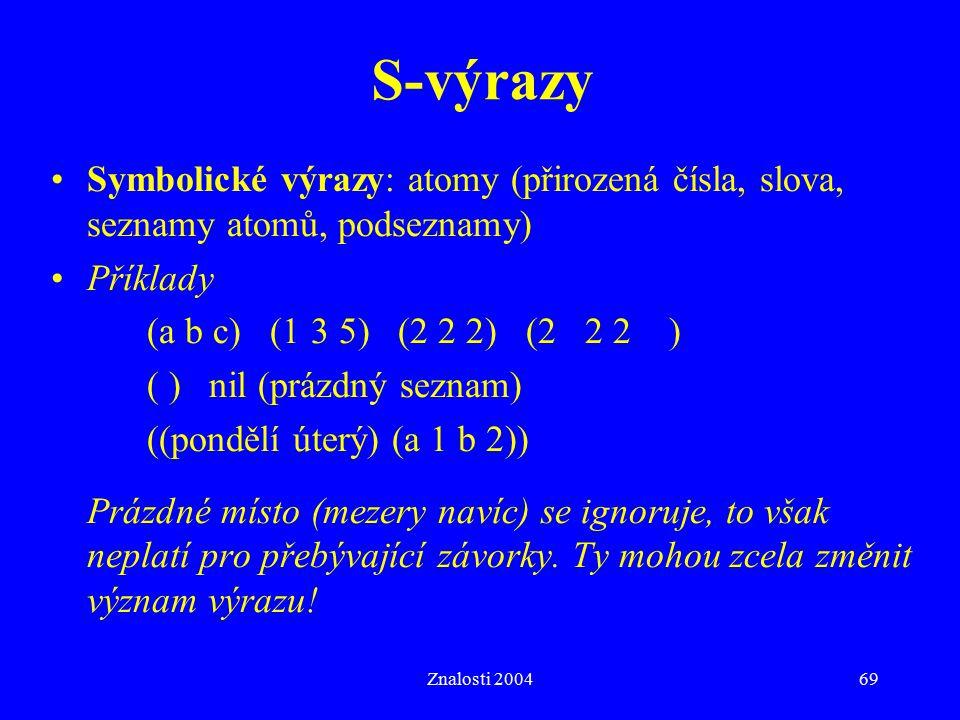 S-výrazy Symbolické výrazy: atomy (přirozená čísla, slova, seznamy atomů, podseznamy) Příklady. (a b c) (1 3 5) (2 2 2) (2 2 2 )