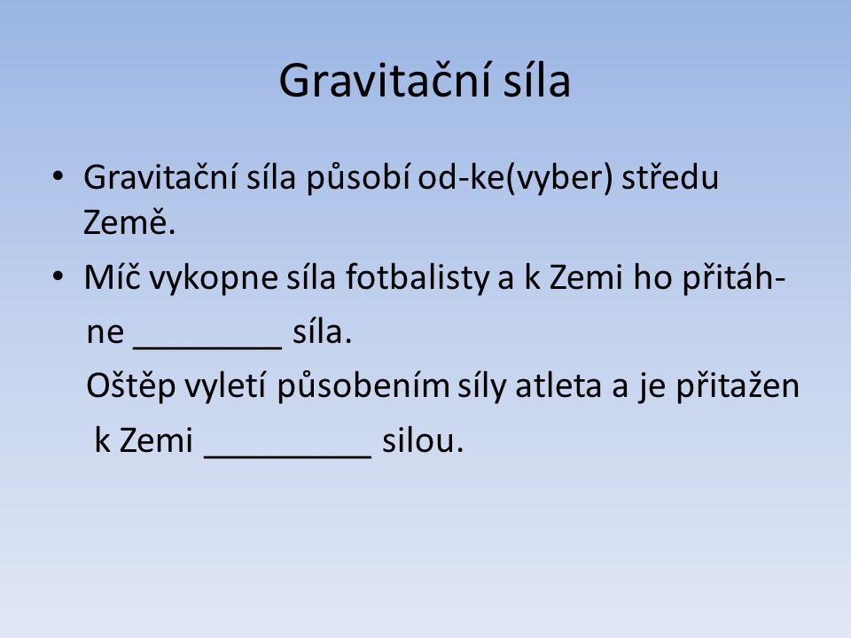 Gravitační síla Gravitační síla působí od-ke(vyber) středu Země.