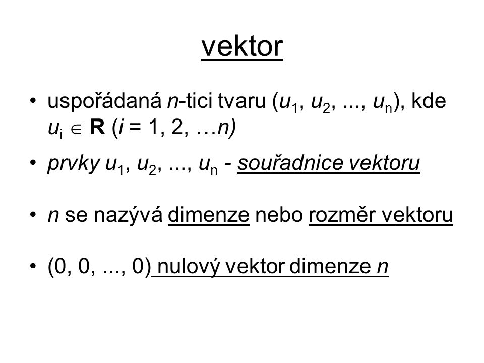 vektor uspořádaná n-tici tvaru (u1, u2, ..., un), kde ui  R (i = 1, 2, …n) prvky u1, u2, ..., un - souřadnice vektoru.