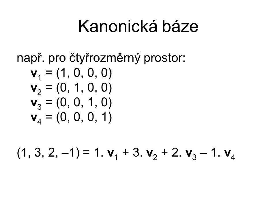 Kanonická báze např. pro čtyřrozměrný prostor: v1 = (1, 0, 0, 0) v2 = (0, 1, 0, 0) v3 = (0, 0, 1, 0) v4 = (0, 0, 0, 1)
