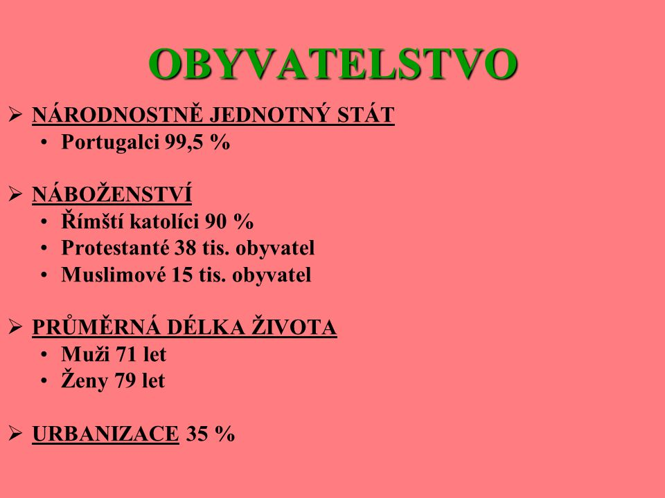 OBYVATELSTVO NÁRODNOSTNĚ JEDNOTNÝ STÁT Portugalci 99,5 % NÁBOŽENSTVÍ