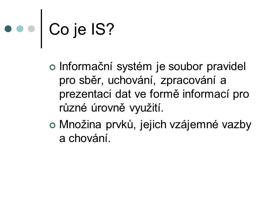 Co je IS Informační systém je soubor pravidel pro sběr, uchování, zpracování a prezentaci dat ve formě informací pro různé úrovně využití.