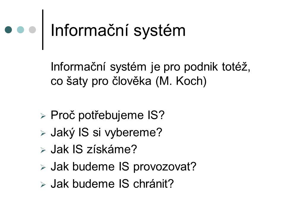 Informační systém Informační systém je pro podnik totéž, co šaty pro člověka (M. Koch) Proč potřebujeme IS
