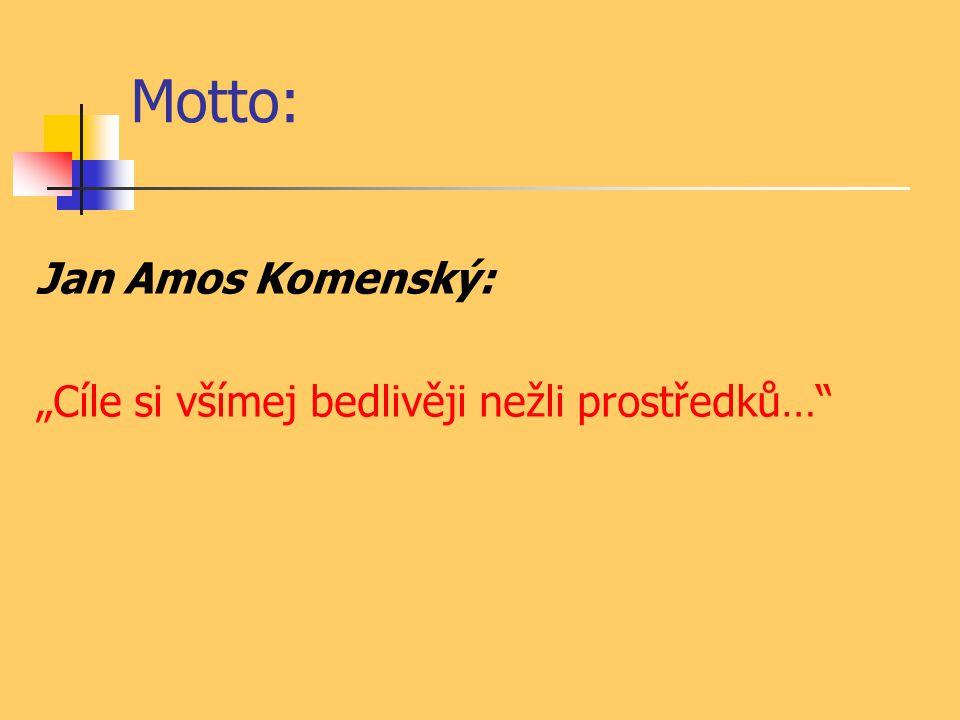 """Motto: Jan Amos Komenský: """"Cíle si všímej bedlivěji nežli prostředků…"""