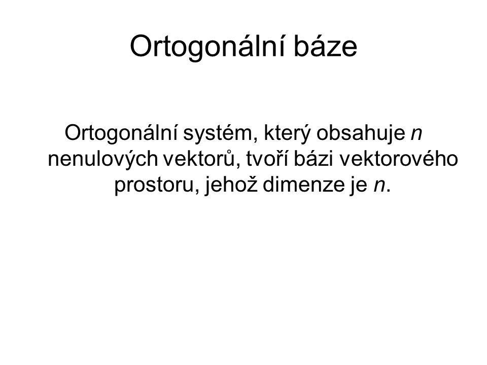 Ortogonální báze Ortogonální systém, který obsahuje n nenulových vektorů, tvoří bázi vektorového prostoru, jehož dimenze je n.