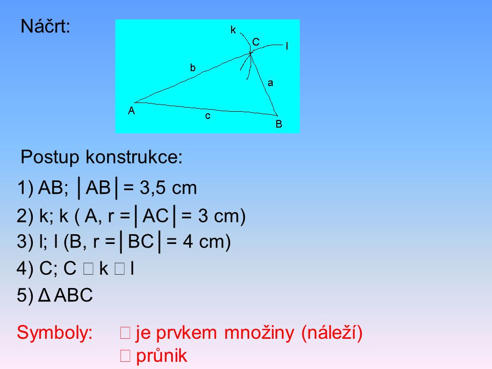 Náčrt: Postup konstrukce: 1) AB; │AB│= 3,5 cm. 2) k; k ( A, r =│AC│= 3 cm) 3) l; l (B, r =│BC│= 4 cm)