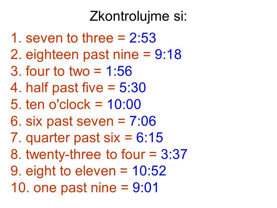 Zkontrolujme si: seven to three = 2:53. eighteen past nine = 9:18. four to two = 1:56. half past five = 5:30.
