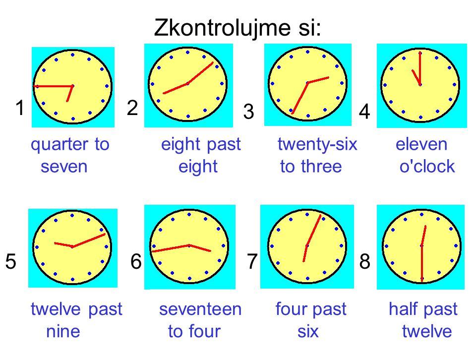 Zkontrolujme si: 1. 2. 3. 4. quarter to eight past twenty-six eleven.